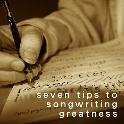 Seven Tips to Songwriting Greatness